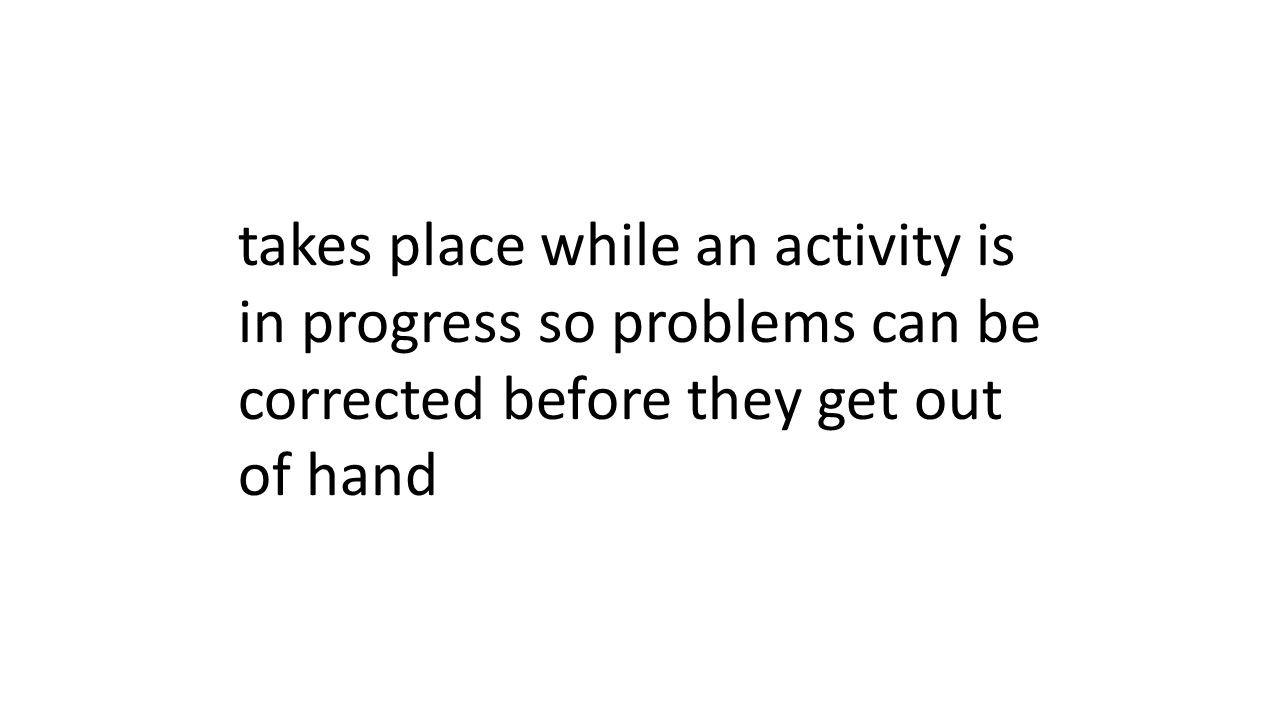 takes place while an activity is in progress so problems can be corrected before they get out of hand