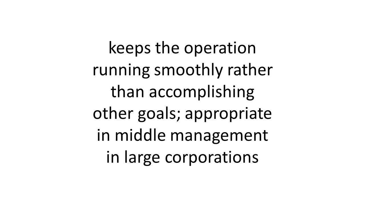 keeps the operation running smoothly rather than accomplishing other goals; appropriate in middle management in large corporations