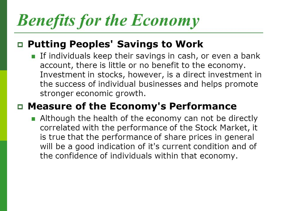 Benefits for the Economy  Putting Peoples Savings to Work If individuals keep their savings in cash, or even a bank account, there is little or no benefit to the economy.
