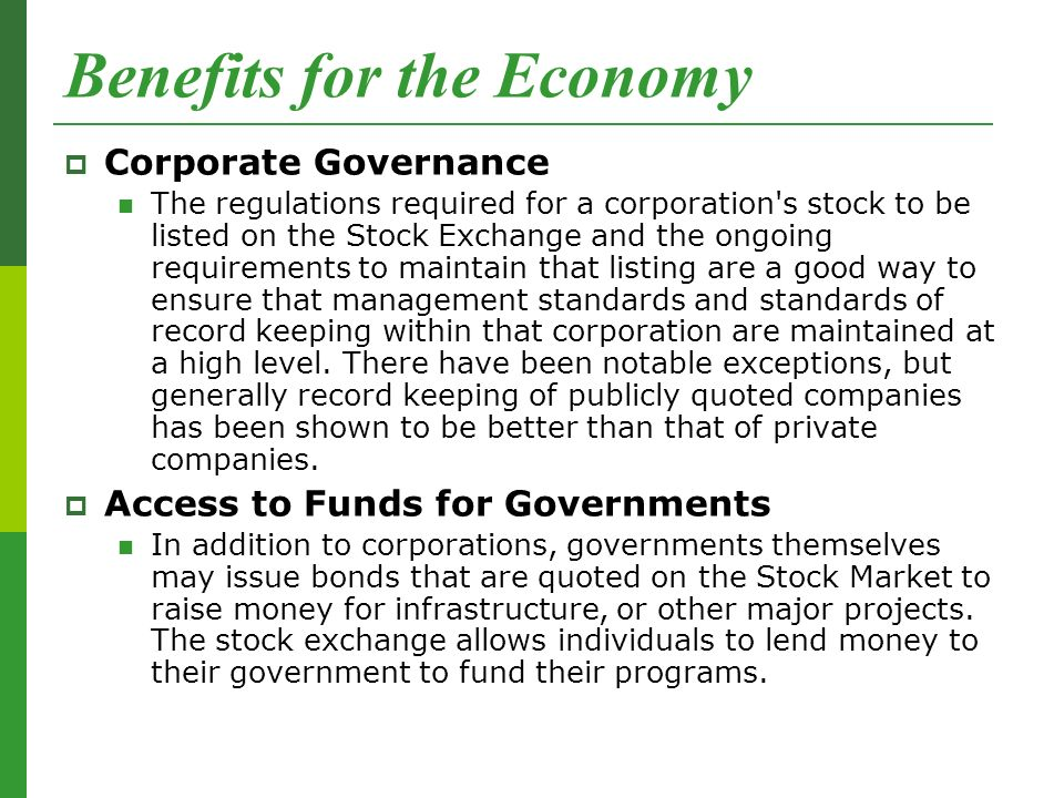 Benefits for the Economy  Corporate Governance The regulations required for a corporation s stock to be listed on the Stock Exchange and the ongoing requirements to maintain that listing are a good way to ensure that management standards and standards of record keeping within that corporation are maintained at a high level.
