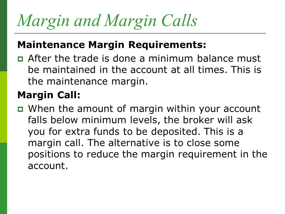 Margin and Margin Calls Maintenance Margin Requirements:  After the trade is done a minimum balance must be maintained in the account at all times.