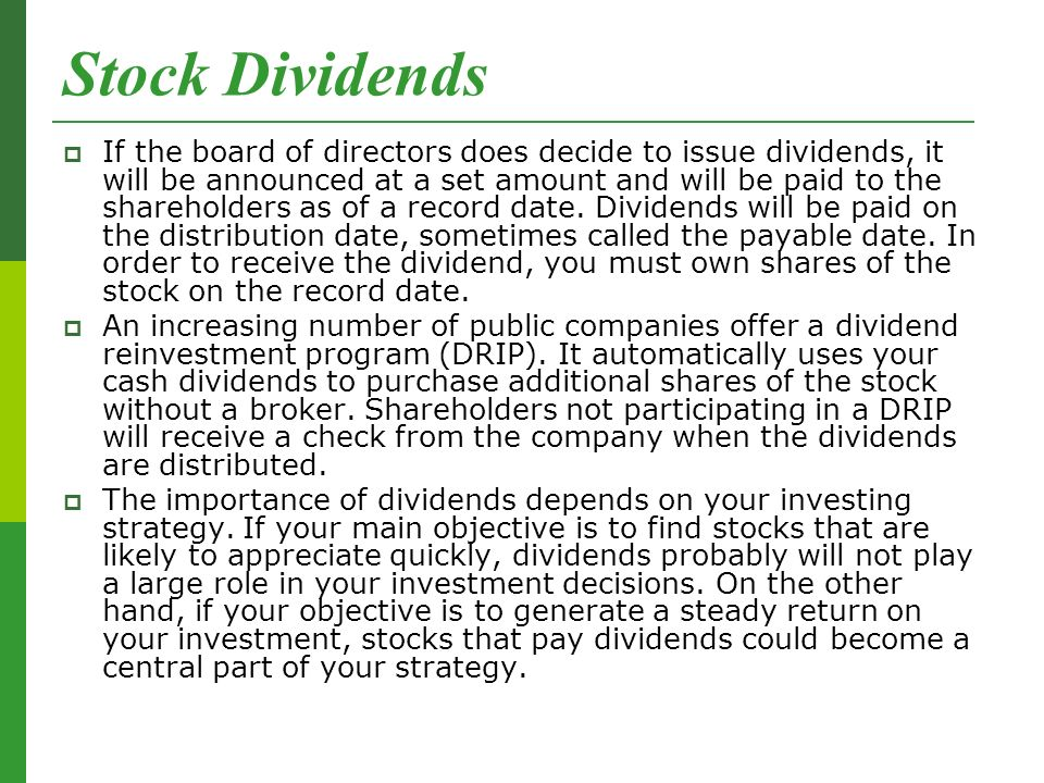 Stock Dividends  If the board of directors does decide to issue dividends, it will be announced at a set amount and will be paid to the shareholders as of a record date.