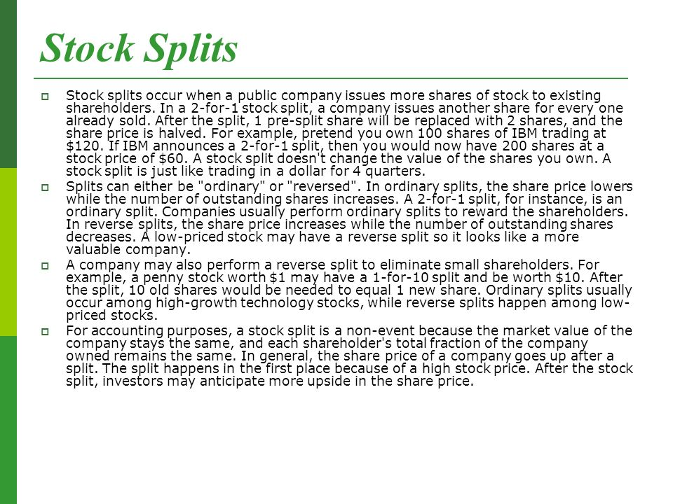 Stock Splits  Stock splits occur when a public company issues more shares of stock to existing shareholders.