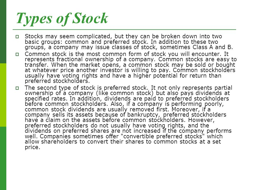 Types of Stock  Stocks may seem complicated, but they can be broken down into two basic groups: common and preferred stock.