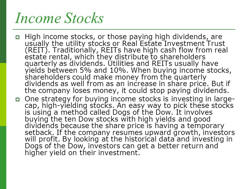 Income Stocks  High income stocks, or those paying high dividends, are usually the utility stocks or Real Estate Investment Trust (REIT).