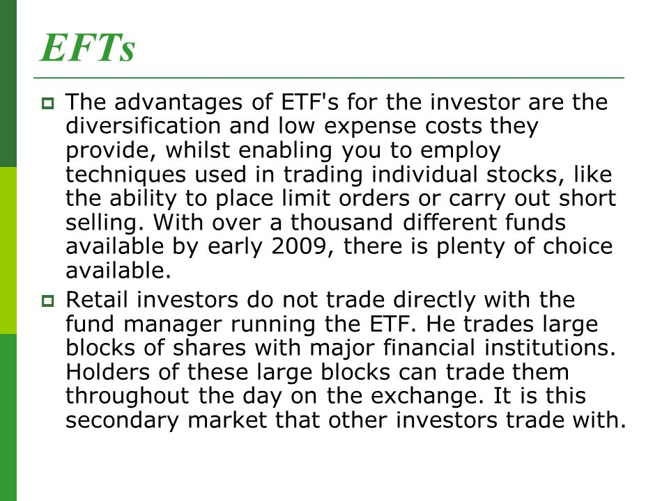 EFTs  The advantages of ETF s for the investor are the diversification and low expense costs they provide, whilst enabling you to employ techniques used in trading individual stocks, like the ability to place limit orders or carry out short selling.