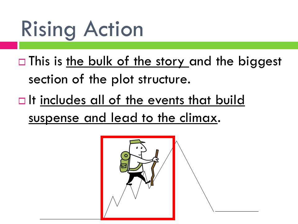 Rising Action  This is the bulk of the story and the biggest section of the plot structure.