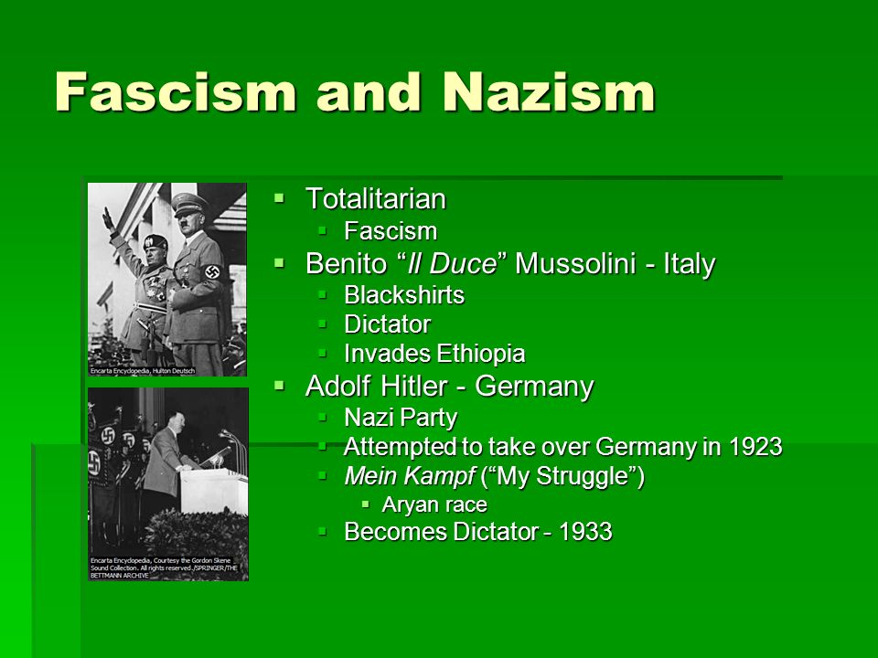 Fascism and Nazism  Totalitarian  Fascism  Benito Il Duce Mussolini - Italy  Blackshirts  Dictator  Invades Ethiopia  Adolf Hitler - Germany  Nazi Party  Attempted to take over Germany in 1923  Mein Kampf ( My Struggle )  Aryan race  Becomes Dictator
