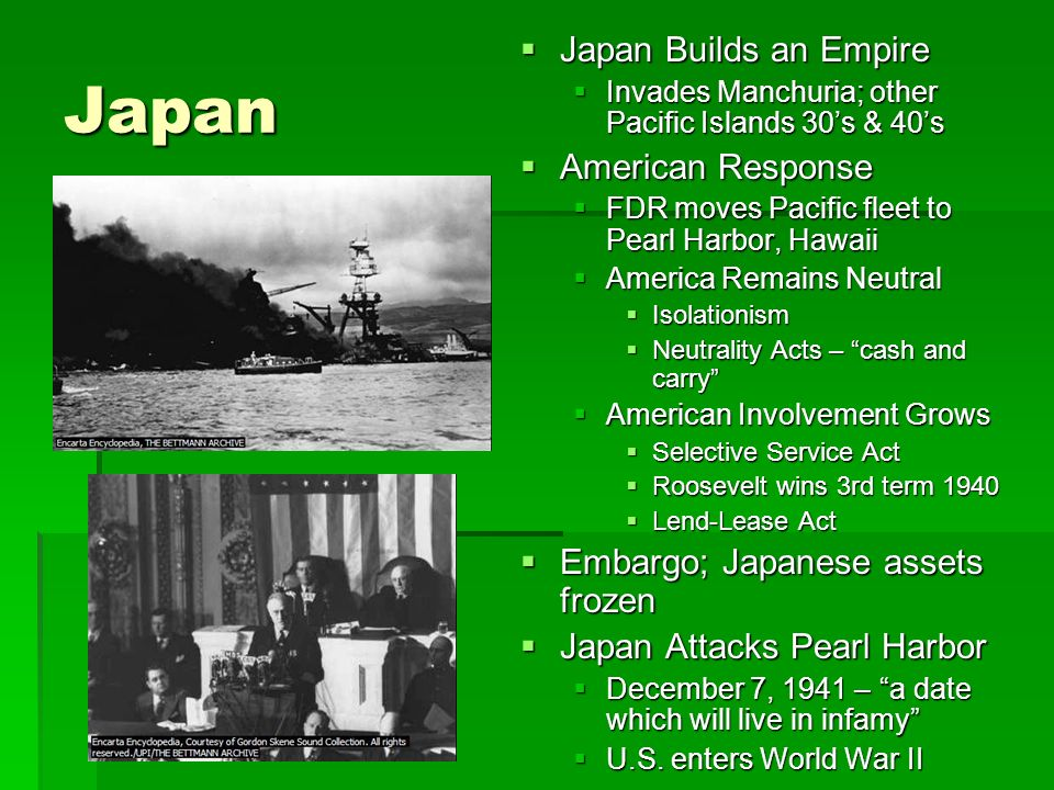 Japan  Japan Builds an Empire  Invades Manchuria; other Pacific Islands 30's & 40's  American Response  FDR moves Pacific fleet to Pearl Harbor, Hawaii  America Remains Neutral  Isolationism  Neutrality Acts – cash and carry  American Involvement Grows  Selective Service Act  Roosevelt wins 3rd term 1940  Lend-Lease Act  Embargo; Japanese assets frozen  Japan Attacks Pearl Harbor  December 7, 1941 – a date which will live in infamy  U.S.