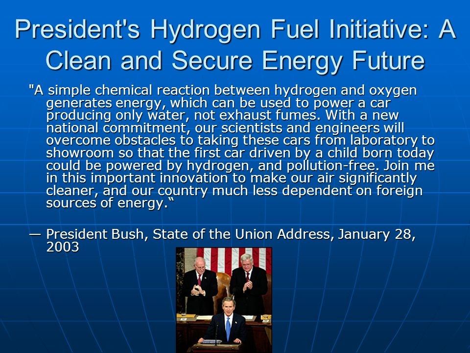 President s Hydrogen Fuel Initiative: A Clean and Secure Energy Future A simple chemical reaction between hydrogen and oxygen generates energy, which can be used to power a car producing only water, not exhaust fumes.