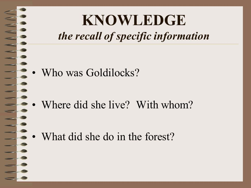 KNOWLEDGE the recall of specific information Who was Goldilocks.