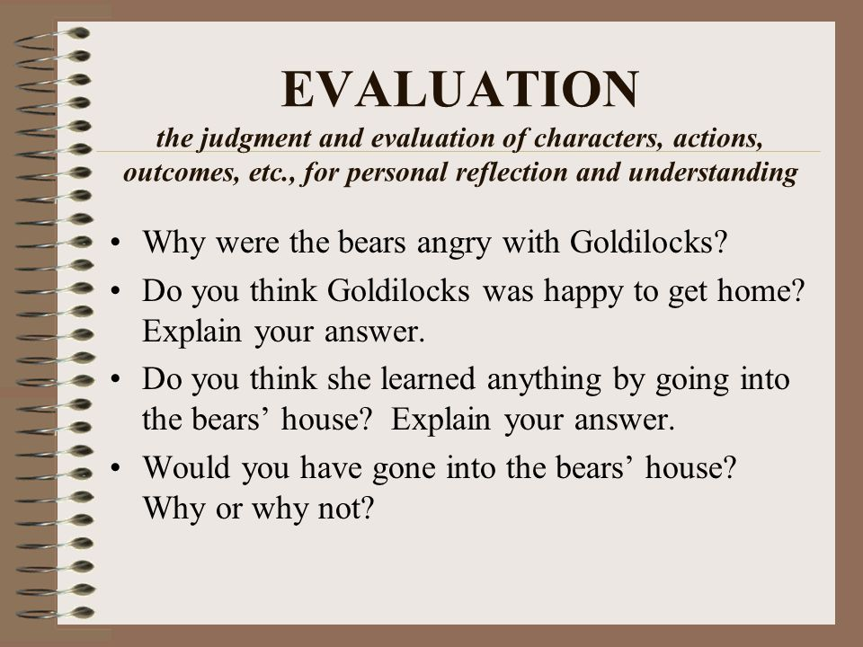 EVALUATION the judgment and evaluation of characters, actions, outcomes, etc., for personal reflection and understanding Why were the bears angry with Goldilocks.