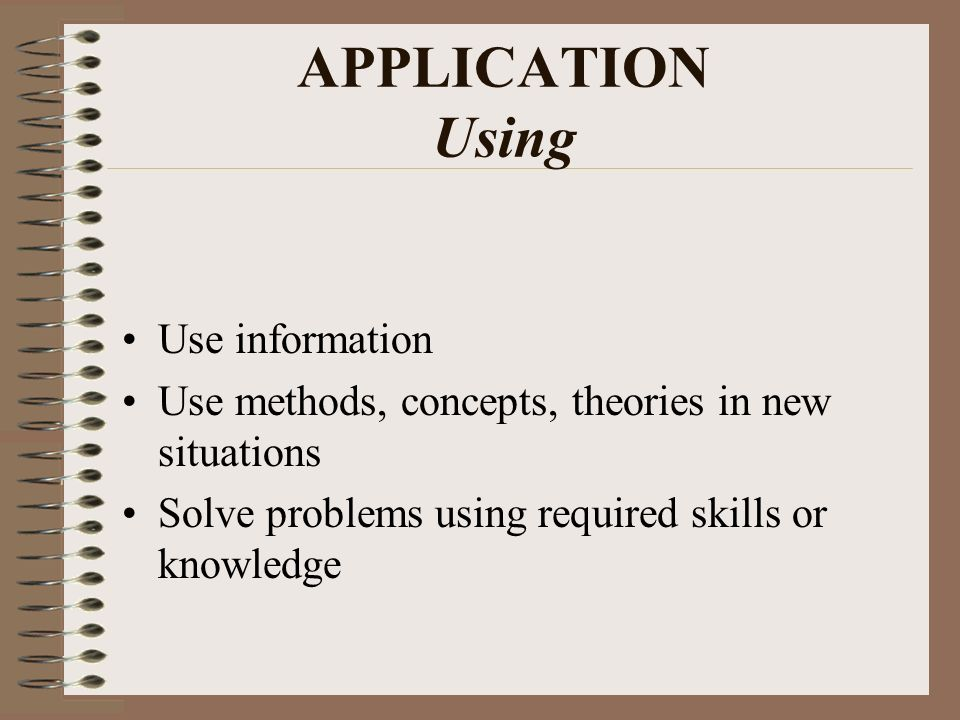 APPLICATION Using Use information Use methods, concepts, theories in new situations Solve problems using required skills or knowledge