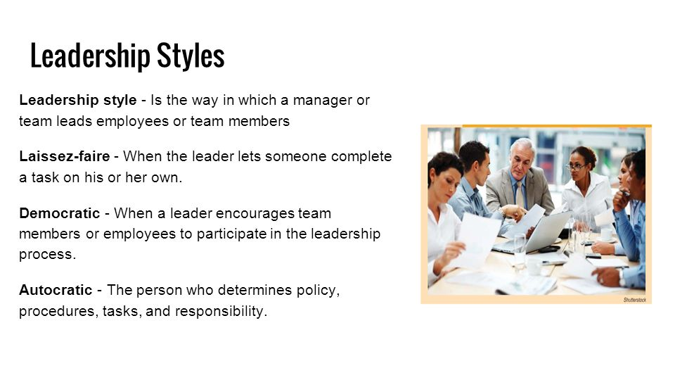 Leadership Styles Leadership style - Is the way in which a manager or team leads employees or team members Laissez-faire - When the leader lets someone complete a task on his or her own.