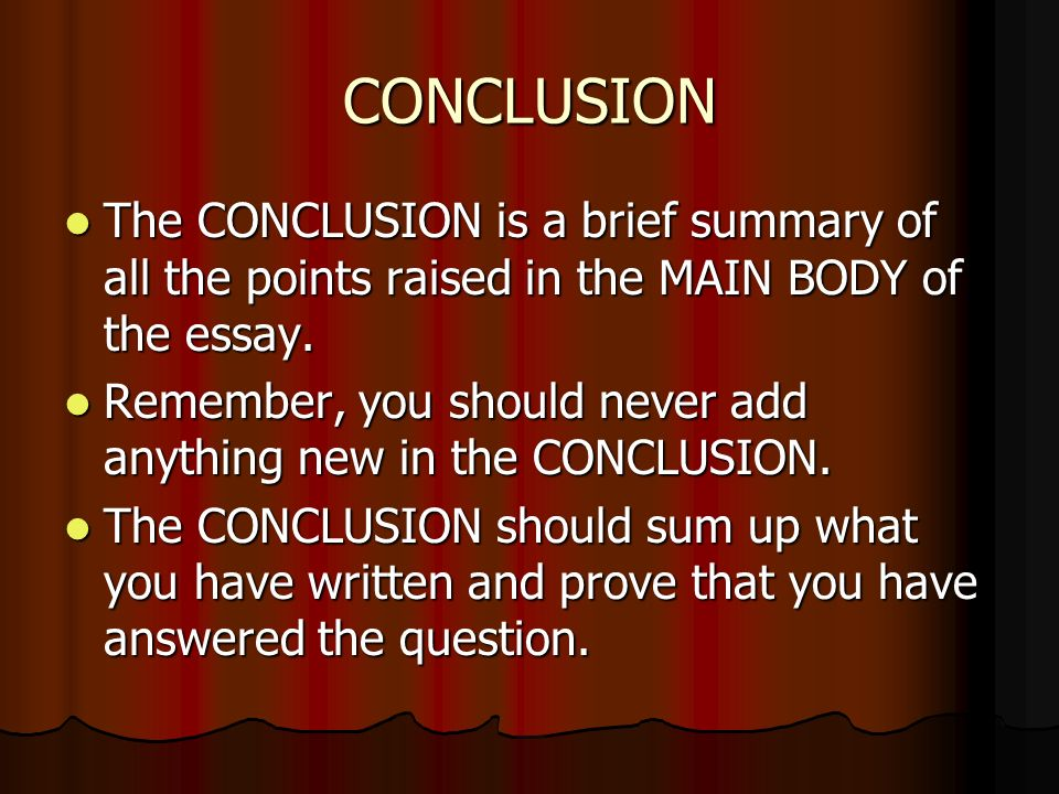 CONCLUSION The CONCLUSION is a brief summary of all the points raised in the MAIN BODY of the essay.