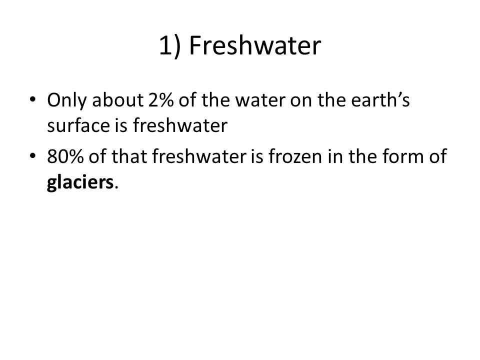 1) Freshwater Only about 2% of the water on the earth's surface is freshwater 80% of that freshwater is frozen in the form of glaciers.