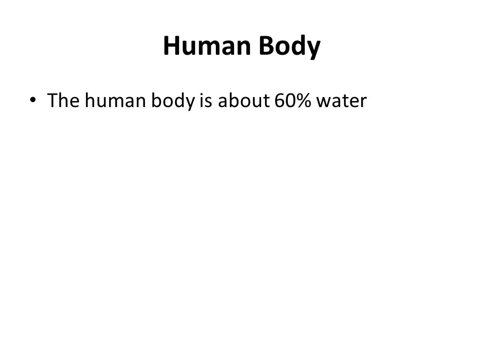 Human Body The human body is about 60% water
