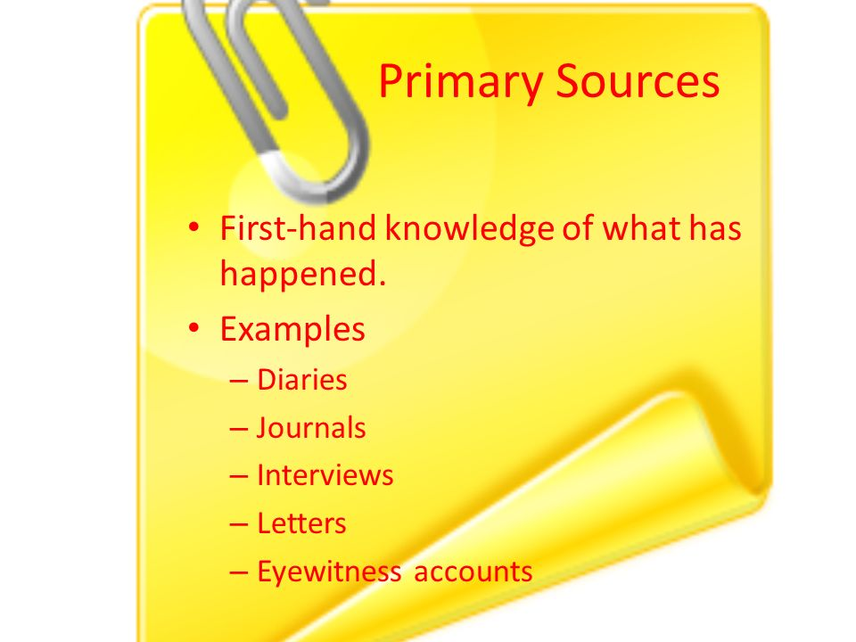 Primary Sources First-hand knowledge of what has happened.