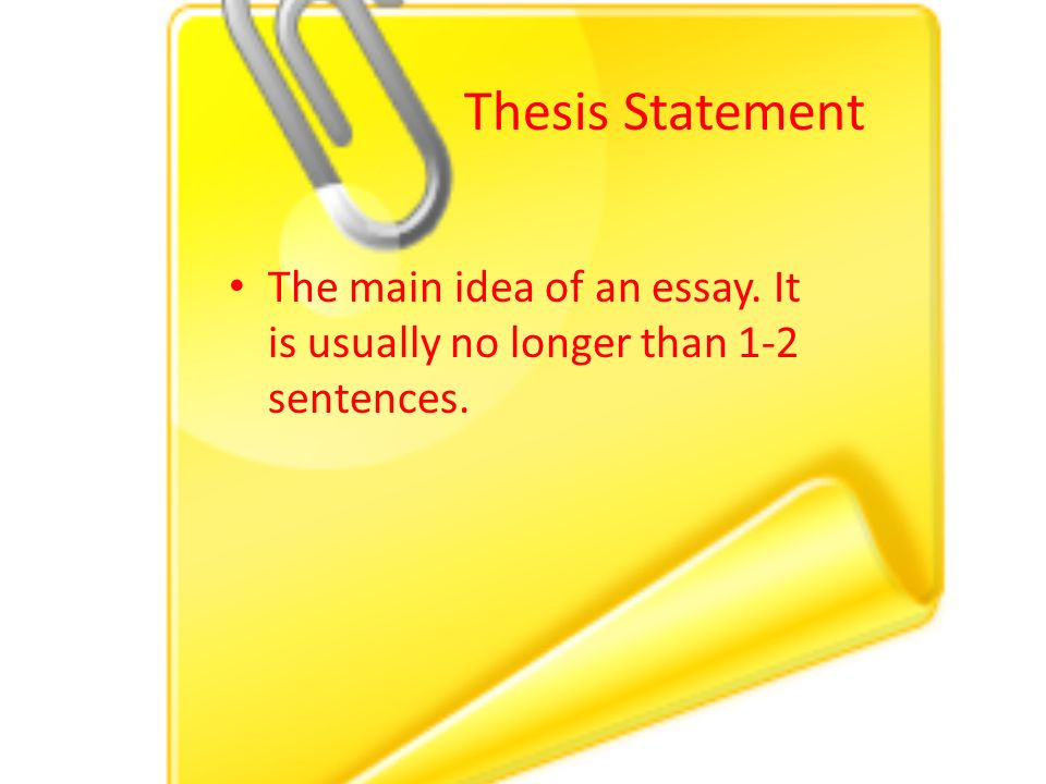 The main idea of an essay. It is usually no longer than 1-2 sentences. Thesis Statement