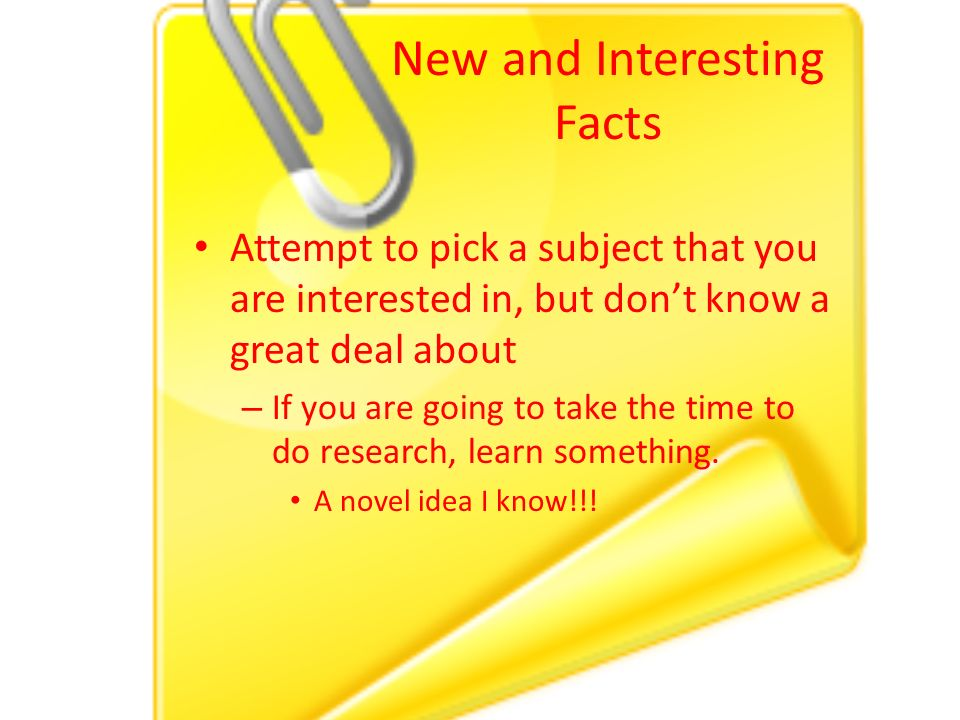 New and Interesting Facts Attempt to pick a subject that you are interested in, but don't know a great deal about – If you are going to take the time to do research, learn something.