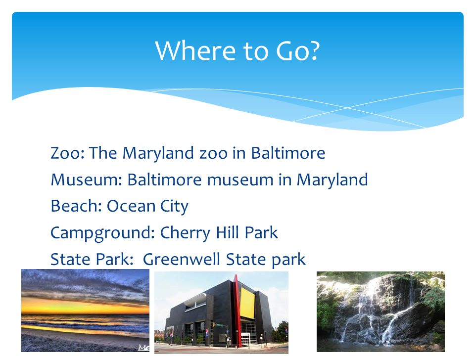 Zoo: The Maryland zoo in Baltimore Museum: Baltimore museum in Maryland Beach: Ocean City Campground: Cherry Hill Park State Park: Greenwell State park Where to Go