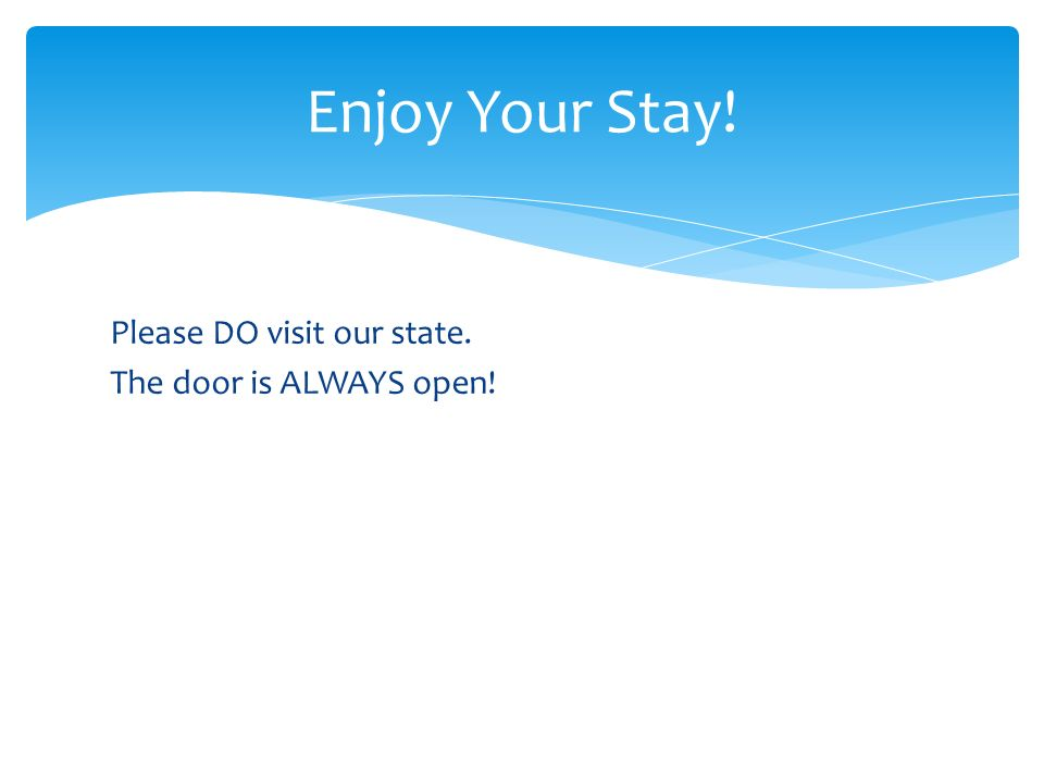 Please DO visit our state. The door is ALWAYS open! Enjoy Your Stay!