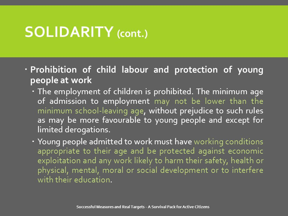 Successful Measures and Real Targets - A Survival Pack for Active Citizens SOLIDARITY (cont.)  Prohibition of child labour and protection of young people at work  The employment of children is prohibited.