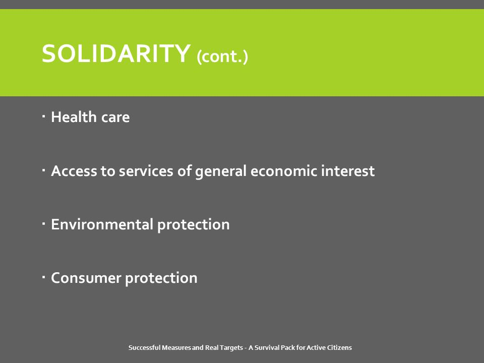 Successful Measures and Real Targets - A Survival Pack for Active Citizens SOLIDARITY (cont.)  Health care  Access to services of general economic interest  Environmental protection  Consumer protection