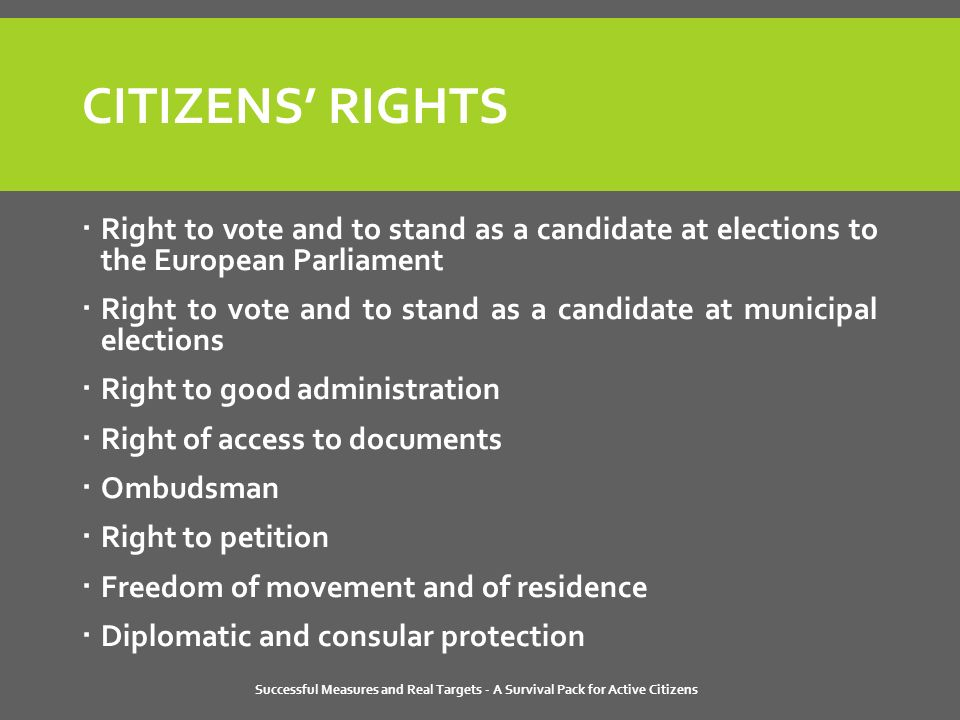 Successful Measures and Real Targets - A Survival Pack for Active Citizens CITIZENS' RIGHTS  Right to vote and to stand as a candidate at elections to the European Parliament  Right to vote and to stand as a candidate at municipal elections  Right to good administration  Right of access to documents  Ombudsman  Right to petition  Freedom of movement and of residence  Diplomatic and consular protection
