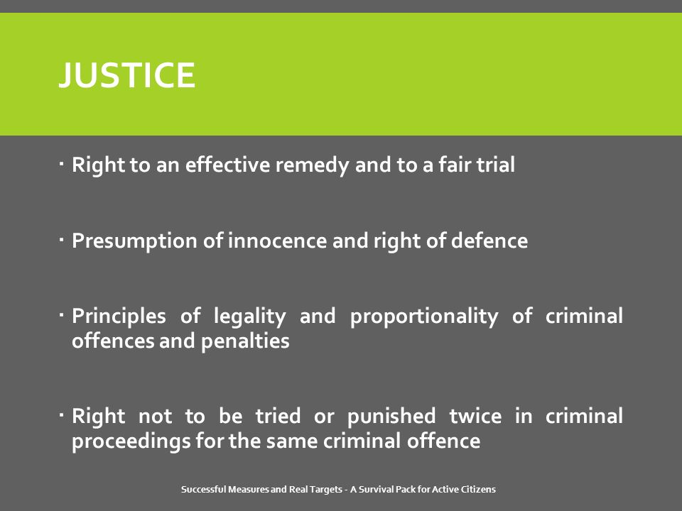 Successful Measures and Real Targets - A Survival Pack for Active Citizens JUSTICE  Right to an effective remedy and to a fair trial  Presumption of innocence and right of defence  Principles of legality and proportionality of criminal offences and penalties  Right not to be tried or punished twice in criminal proceedings for the same criminal offence