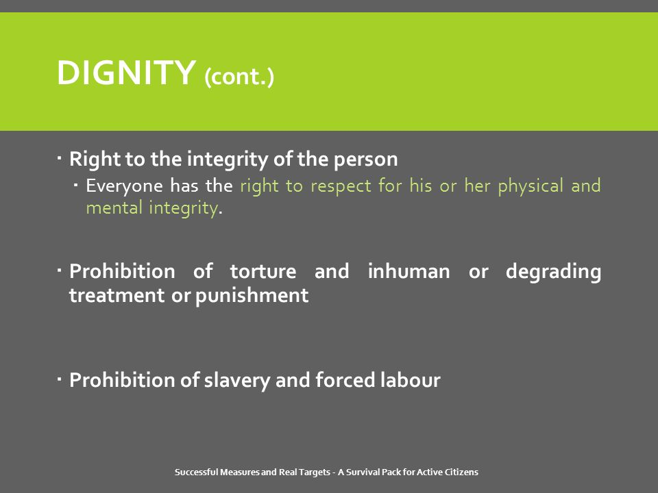 DIGNITY (cont.)  Right to the integrity of the person  Everyone has the right to respect for his or her physical and mental integrity.