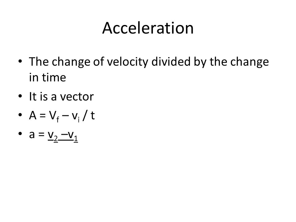 Acceleration The change of velocity divided by the change in time It is a vector A = V f – v i / t a = v 2 –v 1