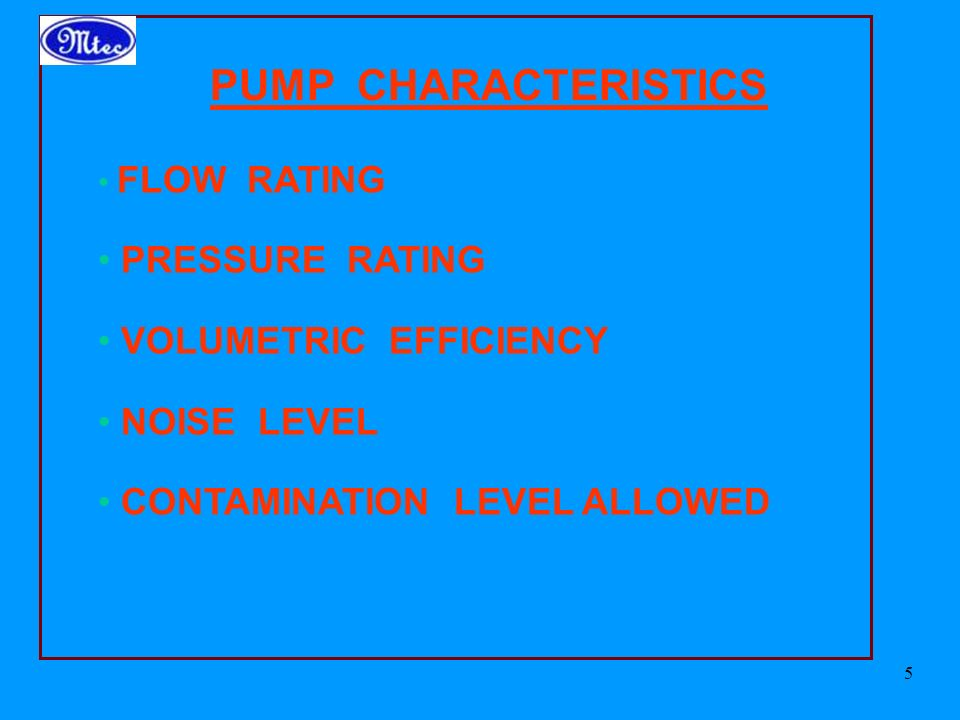 5 PUMP CHARACTERISTICS FLOW RATING PRESSURE RATING VOLUMETRIC EFFICIENCY NOISE LEVEL CONTAMINATION LEVEL ALLOWED