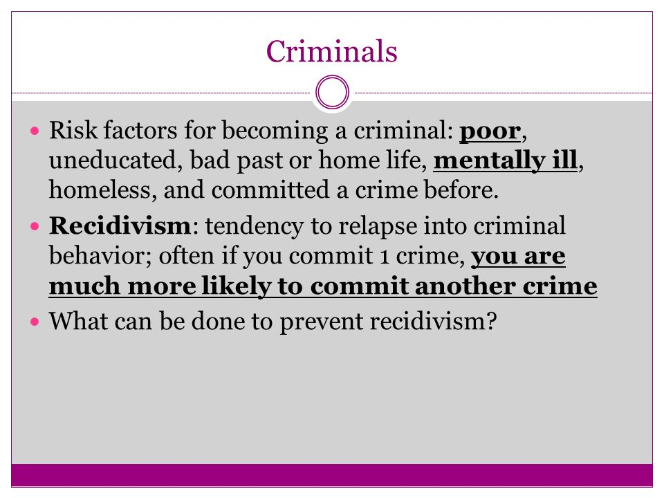 Criminals Risk factors for becoming a criminal: poor, uneducated, bad past or home life, mentally ill, homeless, and committed a crime before.