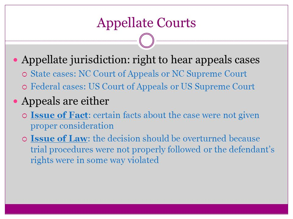 Appellate jurisdiction: right to hear appeals cases  State cases: NC Court of Appeals or NC Supreme Court  Federal cases: US Court of Appeals or US Supreme Court Appeals are either  Issue of Fact: certain facts about the case were not given proper consideration  Issue of Law: the decision should be overturned because trial procedures were not properly followed or the defendant's rights were in some way violated Appellate Courts