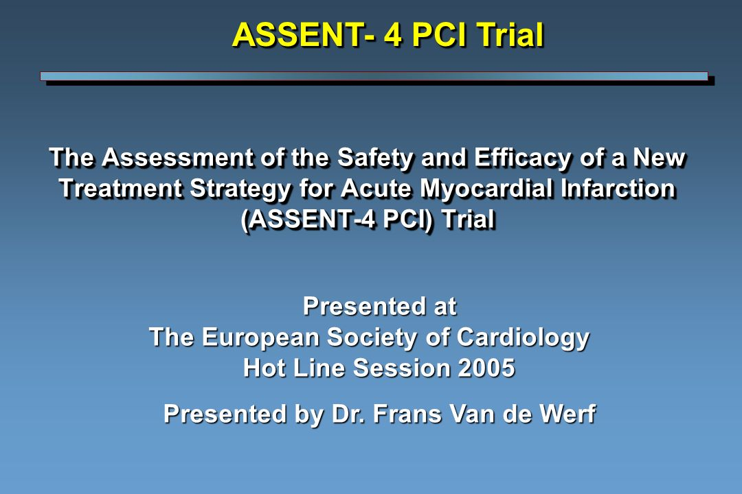The Assessment of the Safety and Efficacy of a New Treatment Strategy for Acute Myocardial Infarction (ASSENT-4 PCI) Trial ASSENT- 4 PCI Trial Presented at The European Society of Cardiology Hot Line Session 2005 Presented by Dr.