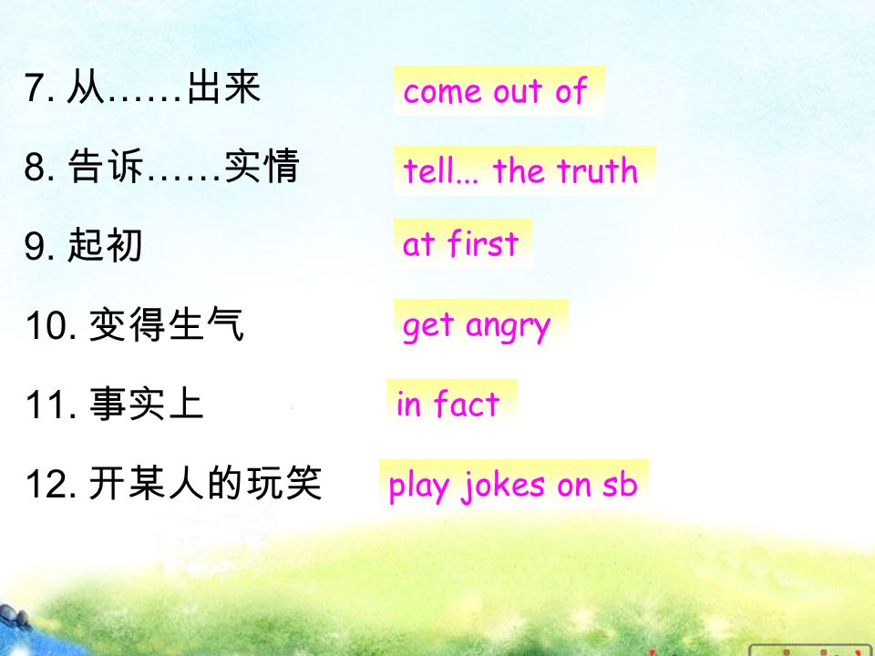 7. 从 …… 出来 8. 告诉 …… 实情 9. 起初 10. 变得生气 11. 事实上 12.