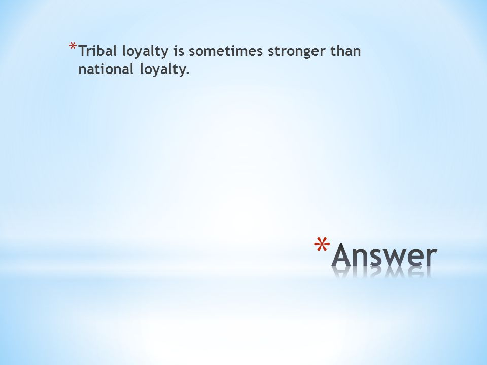 * Tribal loyalty is sometimes stronger than national loyalty.