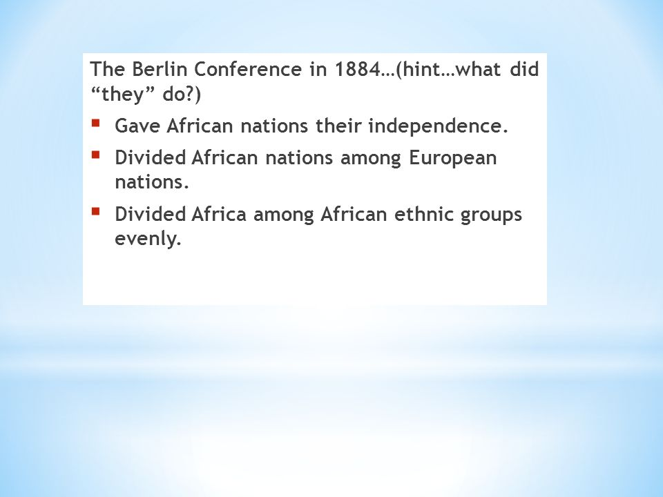 The Berlin Conference in 1884…(hint…what did they do )  Gave African nations their independence.