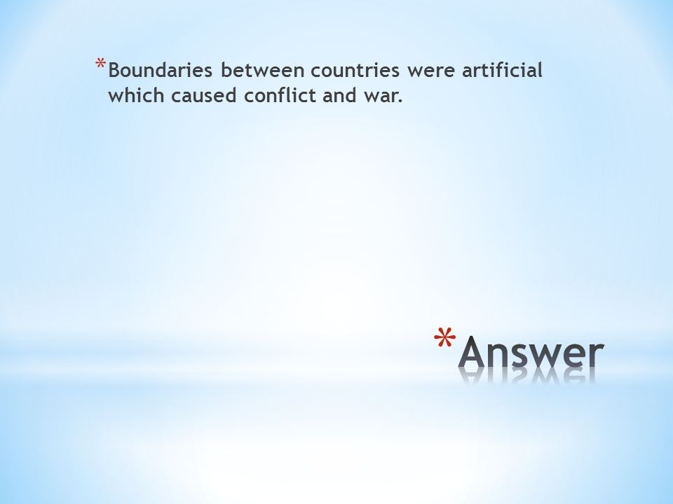 * Boundaries between countries were artificial which caused conflict and war.