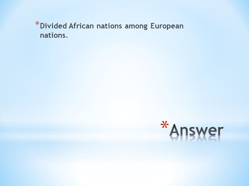 * Divided African nations among European nations.