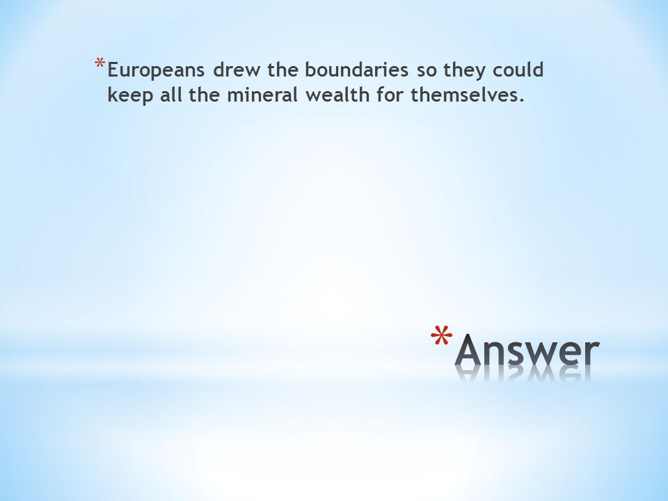 * Europeans drew the boundaries so they could keep all the mineral wealth for themselves.