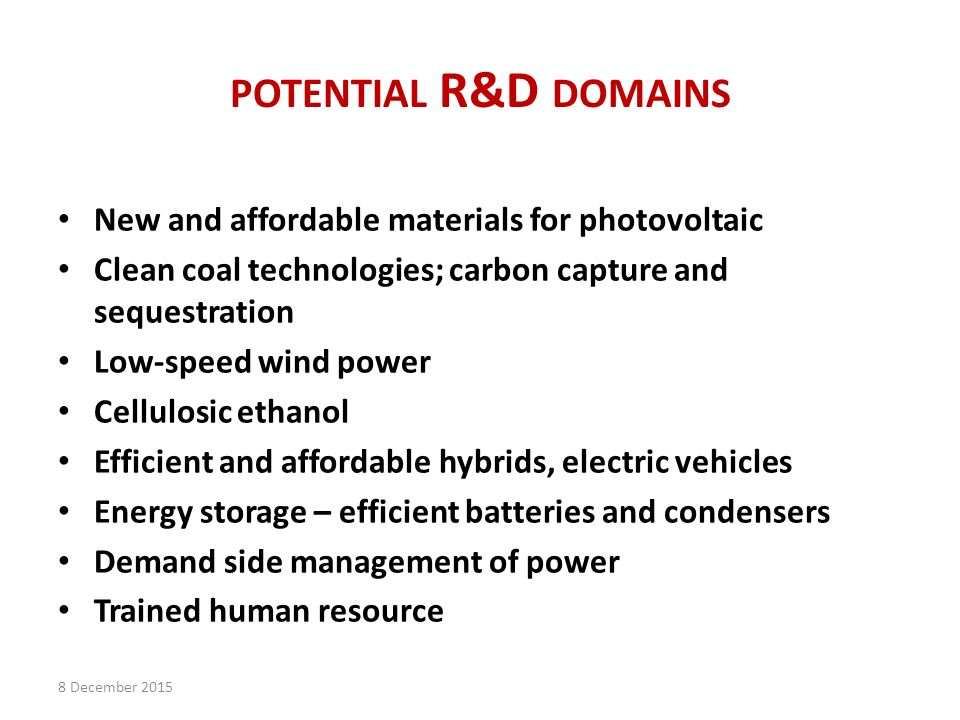 POTENTIAL R&D DOMAINS New and affordable materials for photovoltaic Clean coal technologies; carbon capture and sequestration Low-speed wind power Cellulosic ethanol Efficient and affordable hybrids, electric vehicles Energy storage – efficient batteries and condensers Demand side management of power Trained human resource 8 December 2015