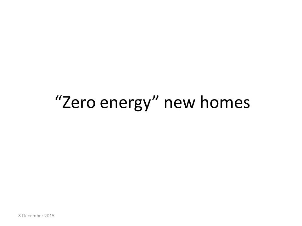 Zero energy new homes 8 December 2015