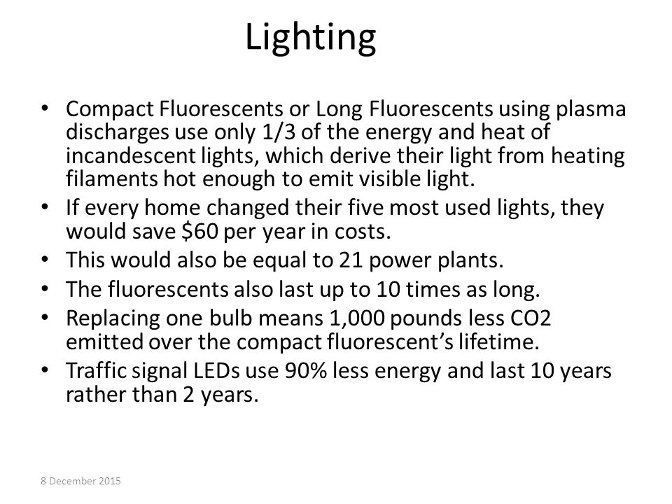 Lighting Compact Fluorescents or Long Fluorescents using plasma discharges use only 1/3 of the energy and heat of incandescent lights, which derive their light from heating filaments hot enough to emit visible light.
