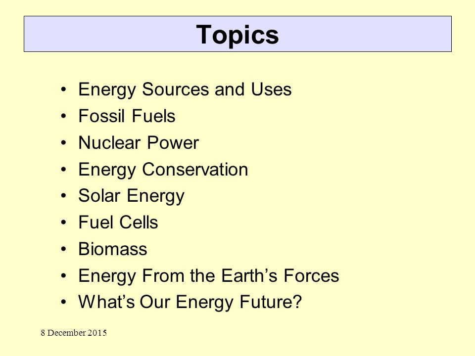 Topics Energy Sources and Uses Fossil Fuels Nuclear Power Energy Conservation Solar Energy Fuel Cells Biomass Energy From the Earth's Forces What's Our Energy Future.