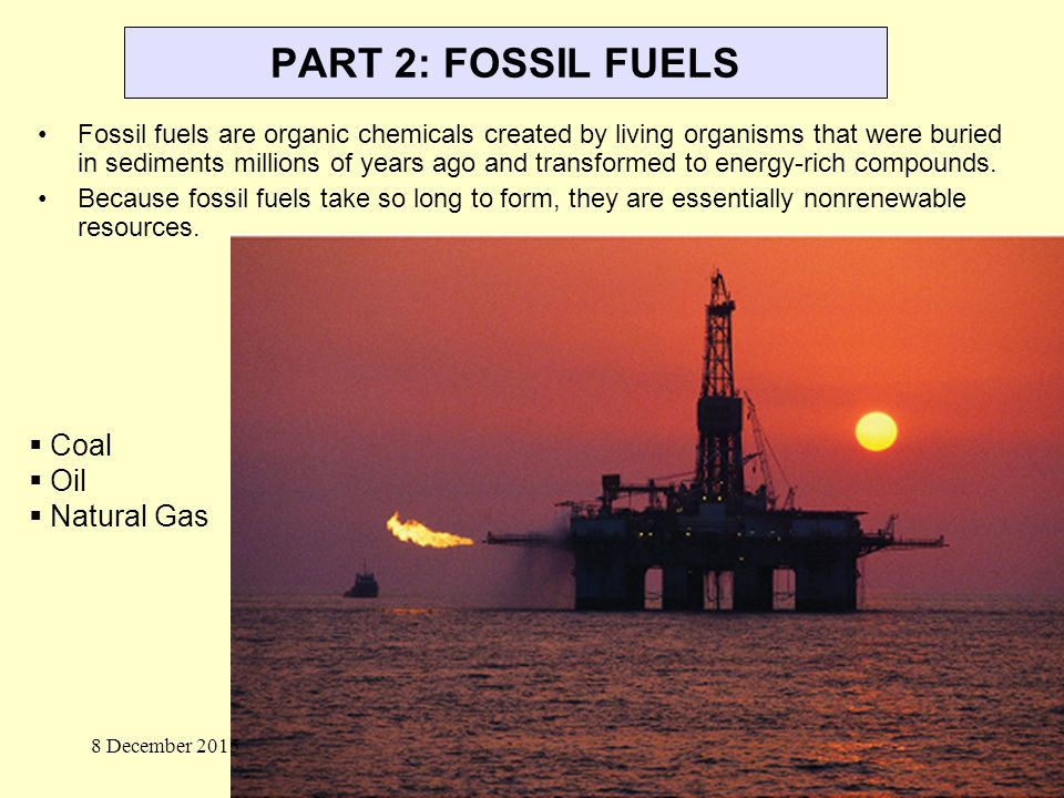 PART 2: FOSSIL FUELS Fossil fuels are organic chemicals created by living organisms that were buried in sediments millions of years ago and transformed to energy-rich compounds.
