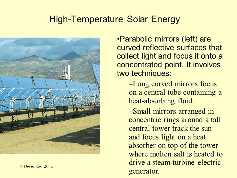 High-Temperature Solar Energy Parabolic mirrors (left) are curved reflective surfaces that collect light and focus it onto a concentrated point.