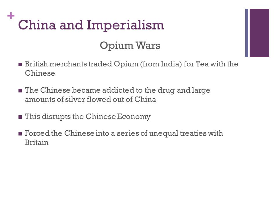 + China and Imperialism Opium Wars British merchants traded Opium (from India) for Tea with the Chinese The Chinese became addicted to the drug and large amounts of silver flowed out of China This disrupts the Chinese Economy Forced the Chinese into a series of unequal treaties with Britain