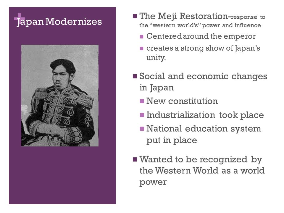 + Japan Modernizes The Meji Restoration- response to the western world's power and influence Centered around the emperor creates a strong show of Japan's unity.